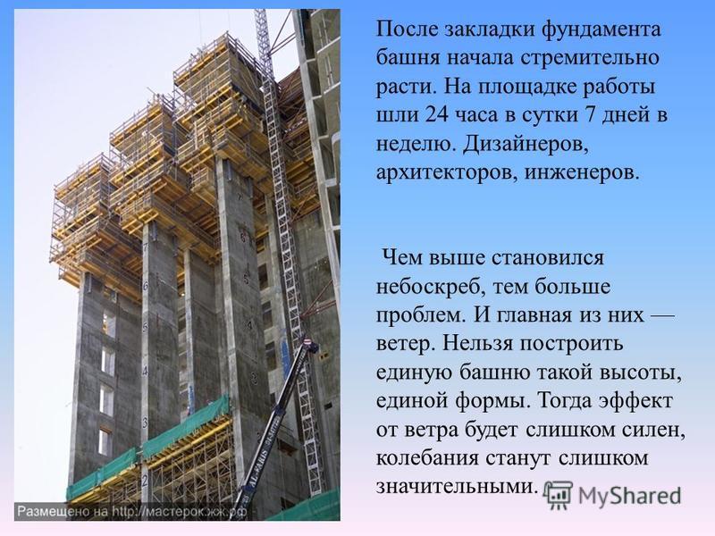 После закладки фундамента башня начала стремительно расти. На площадке работы шли 24 часа в сутки 7 дней в неделю. Дизайнеров, архитекторов, инженеров. Чем выше становился небоскреб, тем больше проблем. И главная из них ветер. Нельзя построить единую