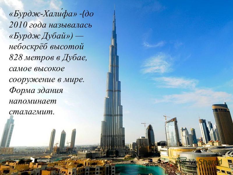 «Бурдж-Хали́фа» -(до 2010 года называлась «Бурдж Дубай») небоскрёб высотой 828 метров в Дубае, самое высокое сооружение в мире. Форма здания напоминает сталагмит.