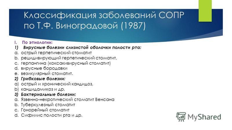 Классификация заболеваний СОПР по Т.Ф. Виноградовой (1987) I.По этиологии: 1) Вирусные болезни слизистой оболочки полости рта: a.острый герпетический стоматит b.рецидивирующий герпетический стоматит, c.герпангина (коксакивирусный стоматит) d.вирусные