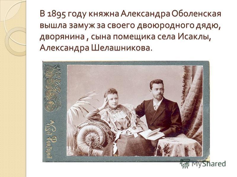 В 1895 году княжна Александра Оболенская вышла замуж за своего двоюродного дядю, дворянина, сына помещика села Исаклы, Александра Шелашникова.