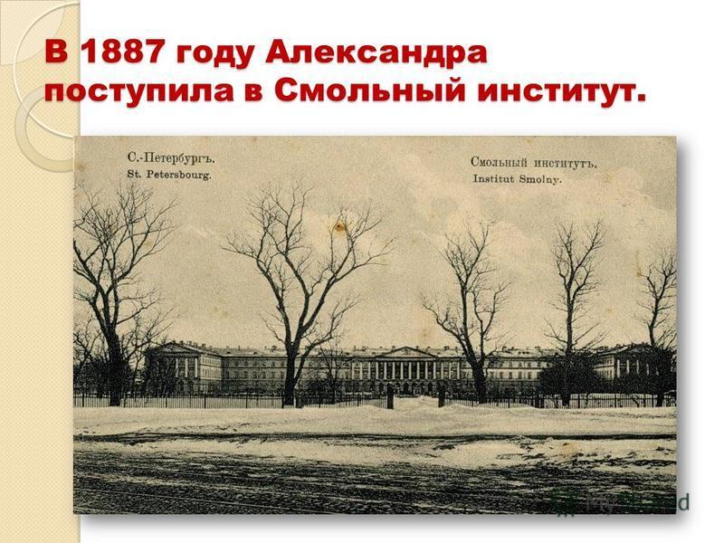 В 1887 году Александра поступила в Смольный институт.