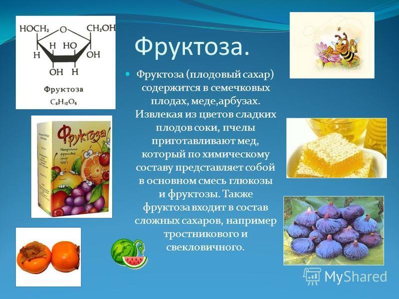 Фруктоза. Фруктоза (плодовый сахар) содержится в семечковых плодах, меде,арбузах. Извлекая из цветов сладких плодов соки, пчелы приготавливают мед, который по химическому составу представляет собой в основном смесь глюкозы и фруктозы. Также фруктоза