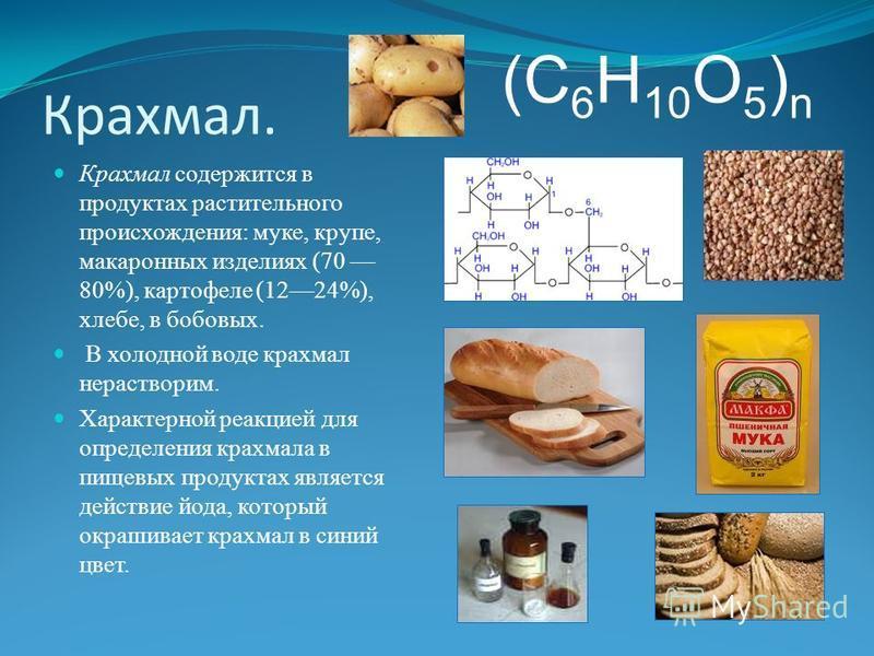 Крахмал. Крахмал содержится в продуктах растительного происхождения: муке, крупе, макаронных изделиях (70 80%), картофеле (1224%), хлебе, в бобовых. В холодной воде крахмал нерастворим. Характерной реакцией для определения крахмала в пищевых продукта