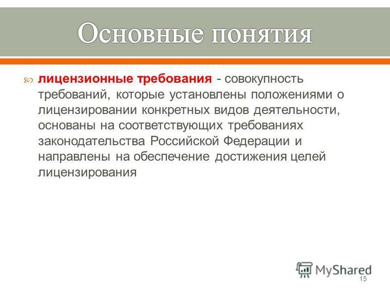 лицензионные требования - совокупность требований, которые установлены положениями о лицензировании конкретных видов деятельности, основаны на соответствующих требованиях законодательства Российской Федерации и направлены на обеспечение достижения це