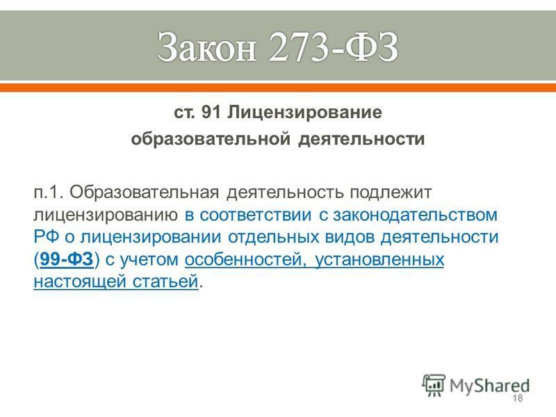 ст. 91 Лицензирование образовательной деятельности п.1. Образовательная деятельность подлежит лицензированию в соответствии с законодательством РФ о лицензировании отдельных видов деятельности (99- ФЗ ) с учетом особенностей, установленных настоящей