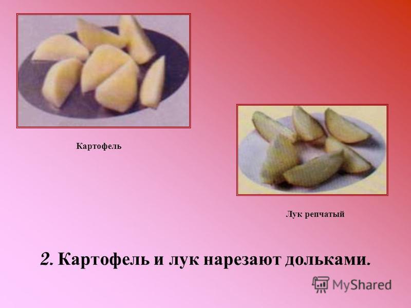 2. Картофель и лук нарезают дольками. Картофель Лук репчатый