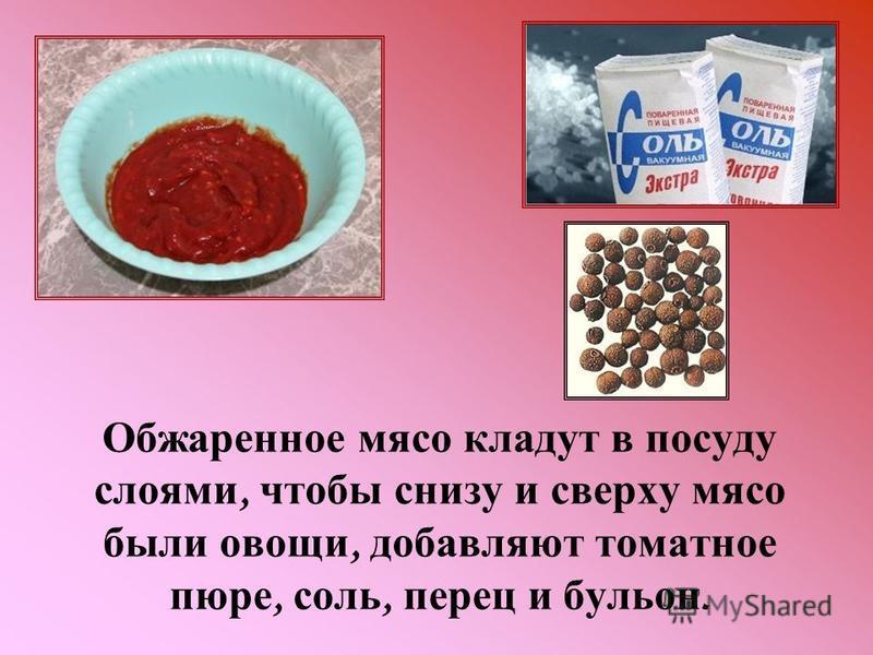 Обжаренное мясо кладут в посуду слоями, чтобы снизу и сверху мясо были овощи, добавляют томатное пюре, соль, перец и бульон.