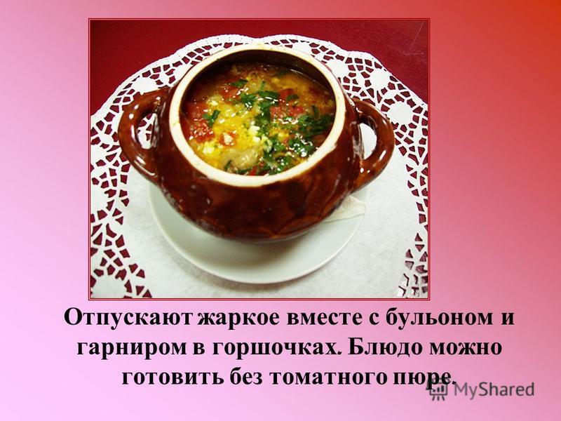 Отпускают жаркое вместе с бульоном и гарниром в горшочках. Блюдо можно готовить без томатного пюре.