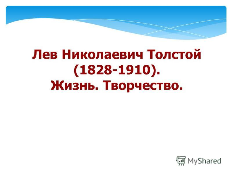 Лев Николаевич Толстой (1828-1910). Жизнь. Творчество.