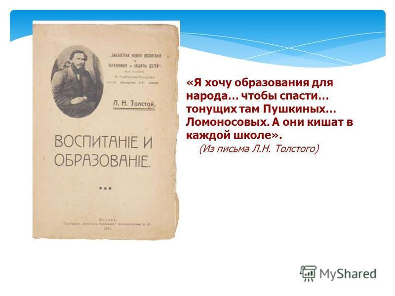 «Я хочу образования для народа… чтобы спасти… тонущих там Пушкиных… Ломоносовых. А они кишат в каждой школе». (Из письма Л.Н. Толстого)