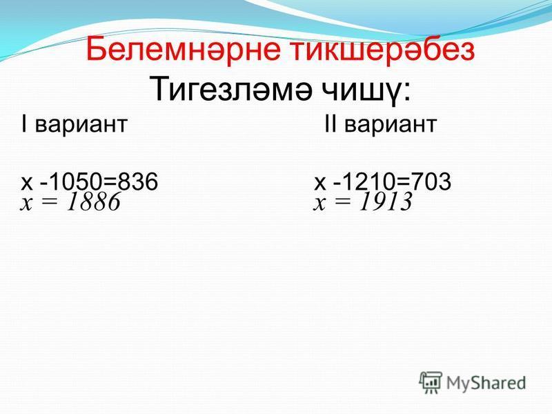 Белемнәрне тикшерәбез Тигезләмә чишү: I вариант II вариант х -1050=836 х -1210=703 х = 1886 х = 1913