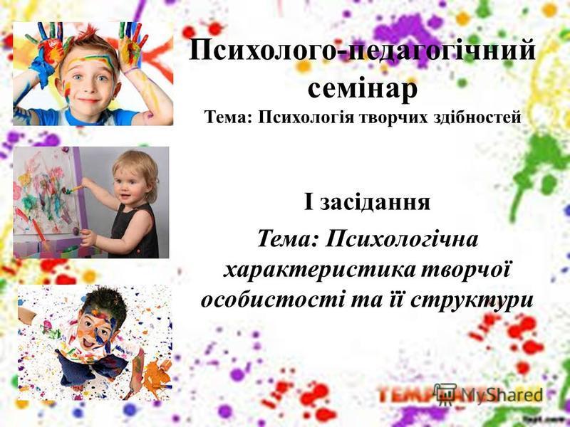 Психолого-педагогічний семінар Тема: Психологія творчих здібностей І засідання Тема: Психологічна характеристика творчої особистості та її структури