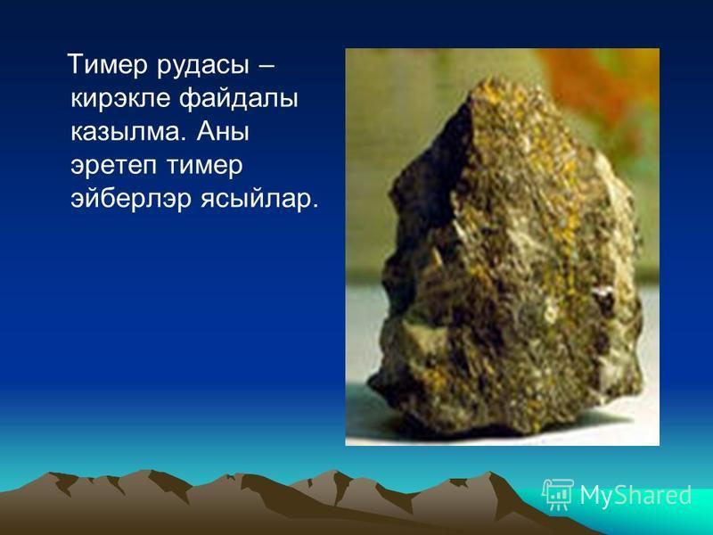 Тимер рудасы – кирэкле файдалы казылма. Аны эретеп тимер эйберлэр ясыйлар.