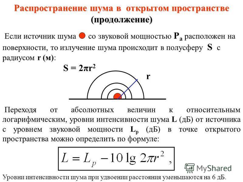 Распространение шума в открытом пространстве Интенсивность шума I в точке открытого пространства: где Р а - звуковая мощность источника шума, Вт; S - площадь измерительной поверхности, окружающей источник шума и проходящей через расчётную точку, м 2.