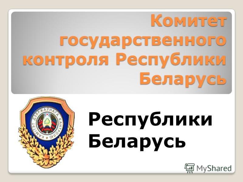 Комитет государственного контроля Республики Беларусь Республики Беларусь