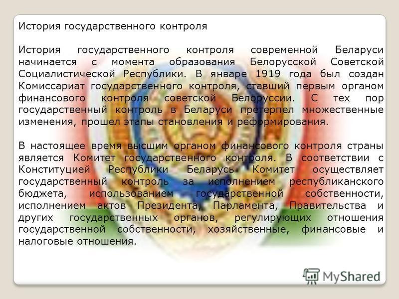 История государственного контроля История государственного контроля современной Беларуси начинается с момента образования Белорусской Советской Социалистической Республики. В январе 1919 года был создан Комиссариат государственного контроля, ставший