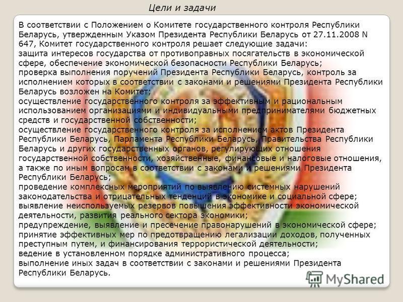 В соответствии с Положением о Комитете государственного контроля Республики Беларусь, утвержденным Указом Президента Республики Беларусь от 27.11.2008 N 647, Комитет государственного контроля решает следующие задачи: защита интересов государства от п
