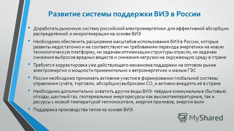 Развитие системы поддержки ВИЭ в России Доработать рыночную систему российской электроэнергетики для эффективной абсорбции распределённой и микро генерации на основе ВИЭ Необходимо обеспечить расширение масштабов использования ВИЭ в России, которые р