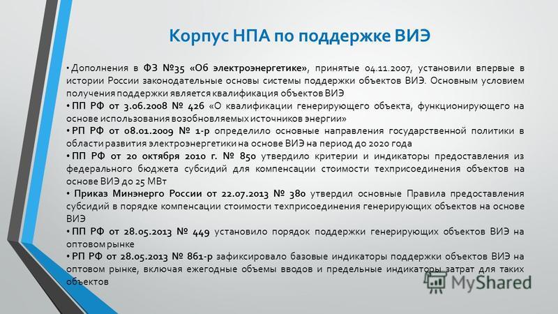 Корпус НПА по поддержке ВИЭ Дополнения в ФЗ 35 «Об электроэнергетике», принятые 04.11.2007, установили впервые в истории России законодательные основы системы поддержки объектов ВИЭ. Основным условием получения поддержки является квалификация объекто