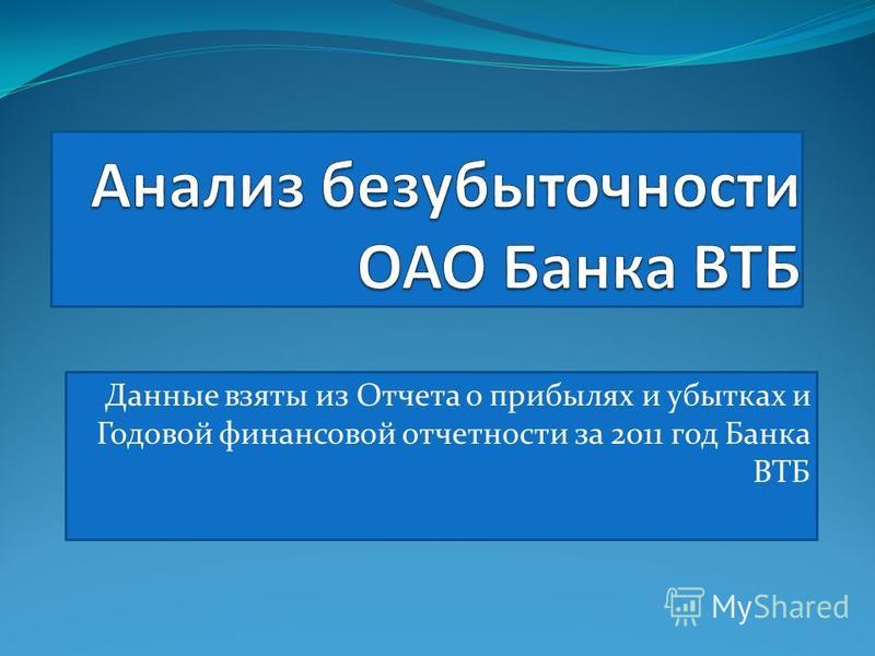 Данные взяты из Отчета о прибылях и убытках и Годовой финансовой отчетности за 2011 год Банка ВТБ