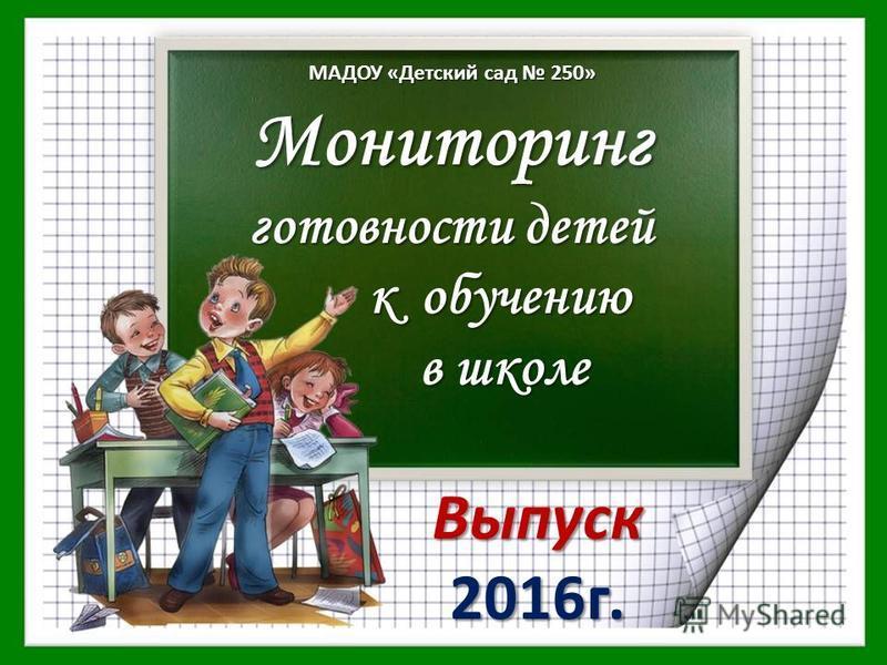 Мониторинг готовности детей к обучению в школе Выпуск 2016 г. МАДОУ «Детский сад 250»