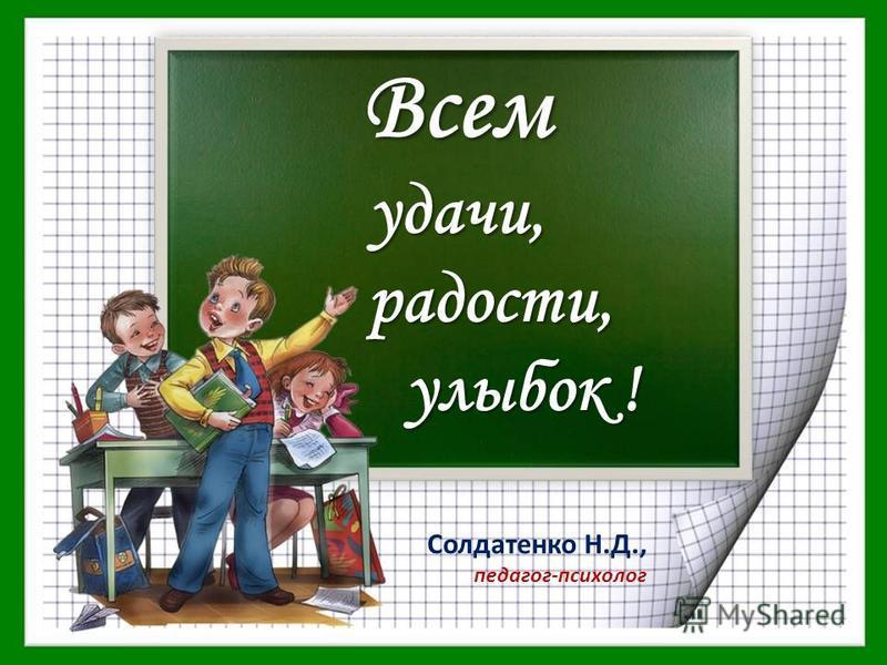 Солдатенко Н.Д., педагог-психолог Всемудачи, радости, радости, улыбок ! улыбок !