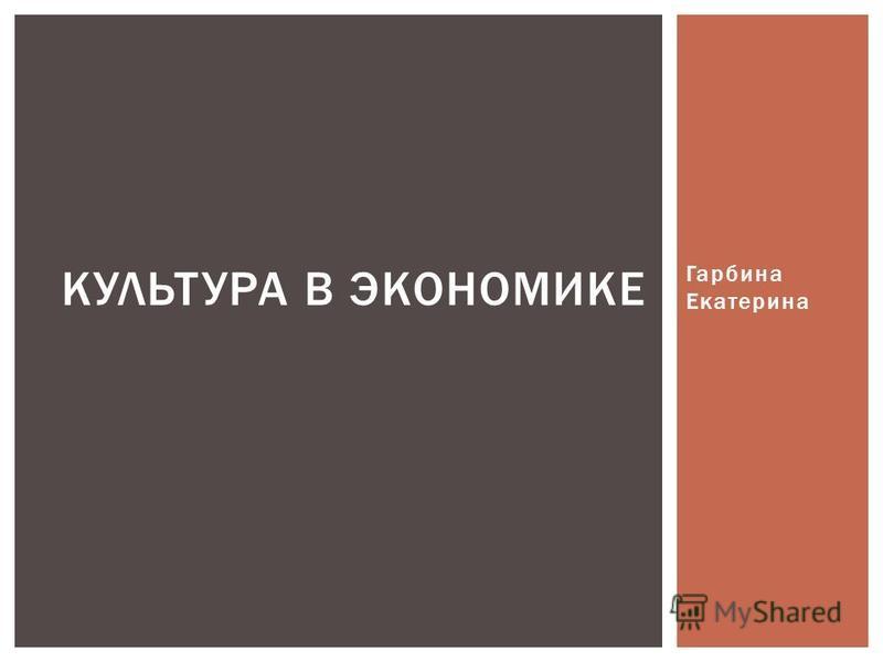 Гарбина Екатерина КУЛЬТУРА В ЭКОНОМИКЕ