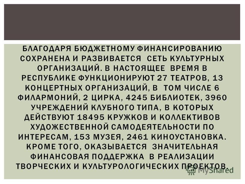 БЛАГОДАРЯ БЮДЖЕТНОМУ ФИНАНСИРОВАНИЮ СОХРАНЕНА И РАЗВИВАЕТСЯ СЕТЬ КУЛЬТУРНЫХ ОРГАНИЗАЦИЙ. В НАСТОЯЩЕЕ ВРЕМЯ В РЕСПУБЛИКЕ ФУНКЦИОНИРУЮТ 27 ТЕАТРОВ, 13 КОНЦЕРТНЫХ ОРГАНИЗАЦИЙ, В ТОМ ЧИСЛЕ 6 ФИЛАРМОНИЙ, 2 ЦИРКА, 4245 БИБЛИОТЕК, 3960 УЧРЕЖДЕНИЙ КЛУБНОГО Т