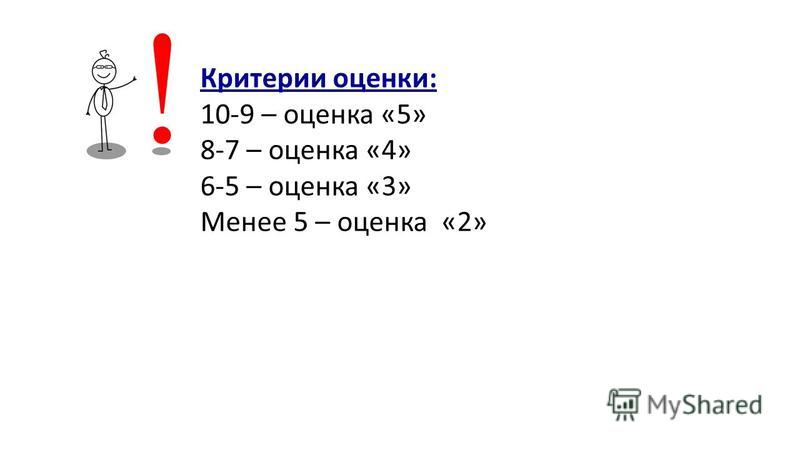 Критерии оценки: 10-9 – оценка «5» 8-7 – оценка «4» 6-5 – оценка «3» Менее 5 – оценка «2»