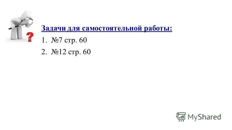Задачи для самостоятельной работы: 1.7 стр. 60 2.12 стр. 60