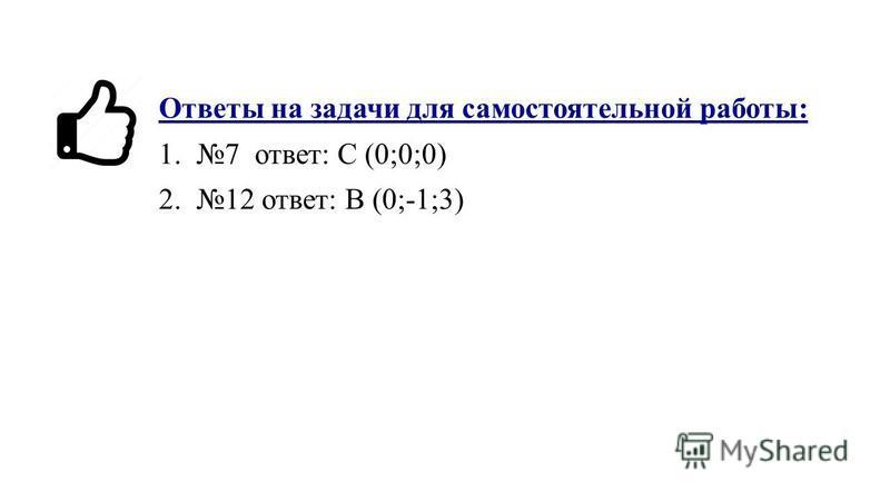 Ответы на задачи для самостоятельной работы: 1.7 ответ: С (0;0;0) 2.12 ответ: В (0;-1;3)