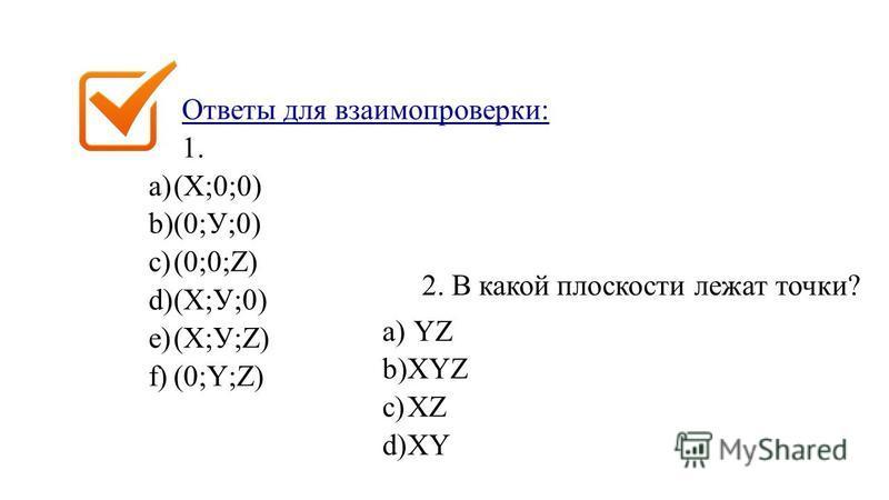 Ответы для взаимопроверки: 1. a)(X;0;0) b)(0;У;0) c)(0;0;Z) d)(X;У;0) e)(X;У;Z) f)(0;Y;Z) 2. В какой плоскости лежат точки? a) YZ b)XYZ c)XZ d)XY