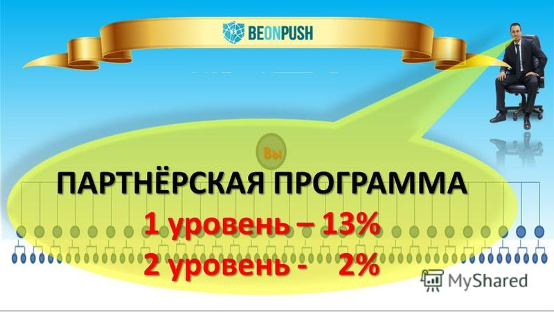 Вы ПАРТНЁРСКАЯ ПРОГРАММА 1 уровень – 13% 2 уровень - 2%