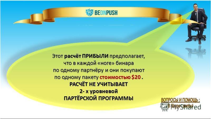 Этот расчёт ПРИБЫЛИ предполагает, что в каждой «ноге» бинара по одному партнёру и они покупают по одному пакету стоимостью $20. РАСЧЁТ НЕ УЧИТЫВАЕТ 2- х уровневой ПАРТЁРСКОЙ ПРОГРАММЫ