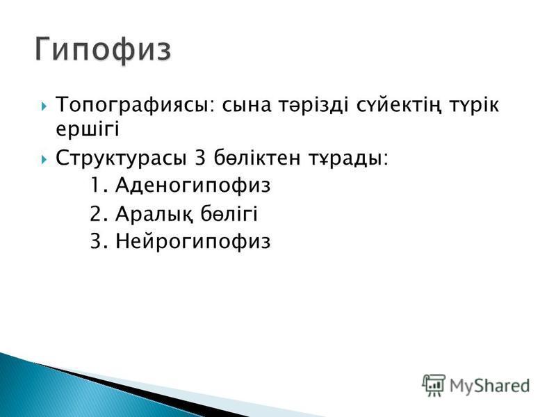 Топографиясы: сына т ә різді сүйектің түрік ершігі Структурасы 3 б ө ліктен тұрады: 1. Аденогипофиз 2. Аралық б ө лігі 3. Нейрогипофиз