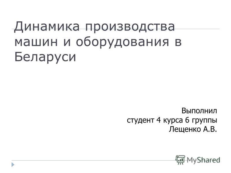 Динамика производства машин и оборудования в Беларуси Выполнил студент 4 курса 6 группы Лещенко А.В.