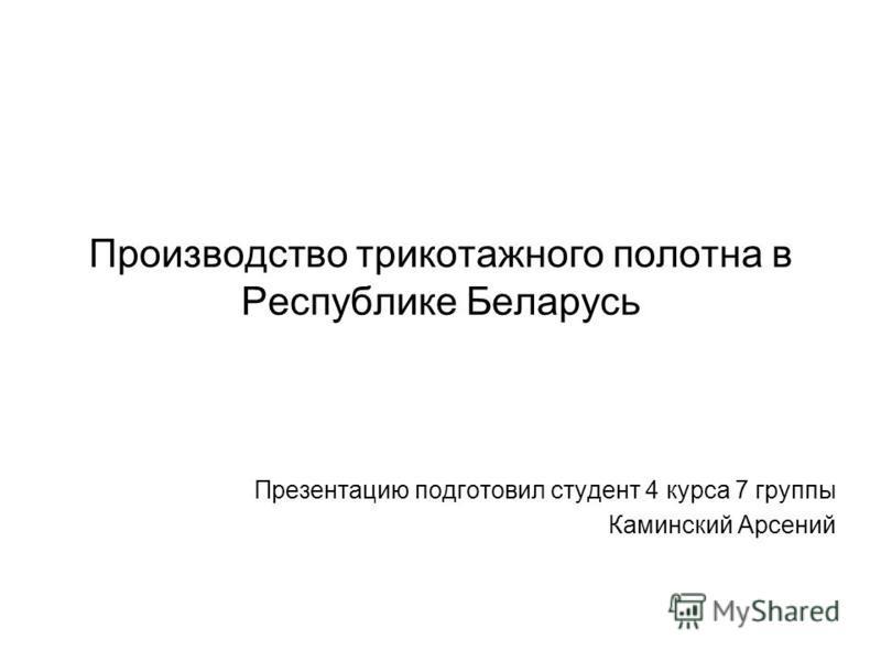 Производство трикотажного полотна в Республике Беларусь Презентацию подготовил студент 4 курса 7 группы Каминский Арсений