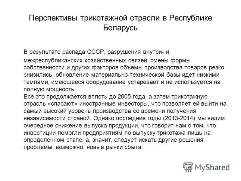 Перспективы трикотажной отрасли в Республике Беларусь В результате распада СССР, разрушения внутри- и межреспубликанских хозяйственных связей, смены формы собственности и других факторов объемы производства товаров резко снизились, обновление материа