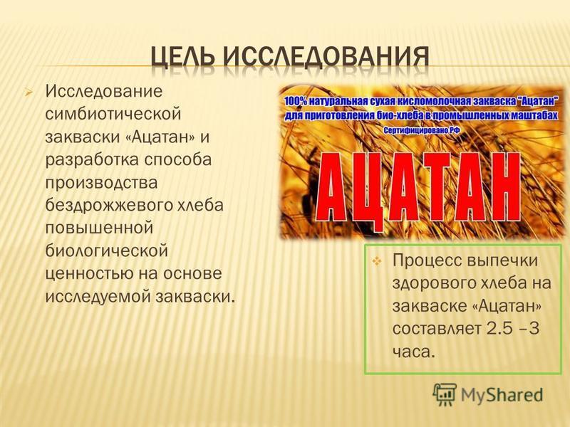 Процесс выпечки здорового хлеба на закваске «Ацатан» составляет 2.5 –3 часа. Исследование симбиотической закваски «Ацатан» и разработка способа производства бездрожжевого хлеба повышенной биологической ценностью на основе исследуемой закваски.