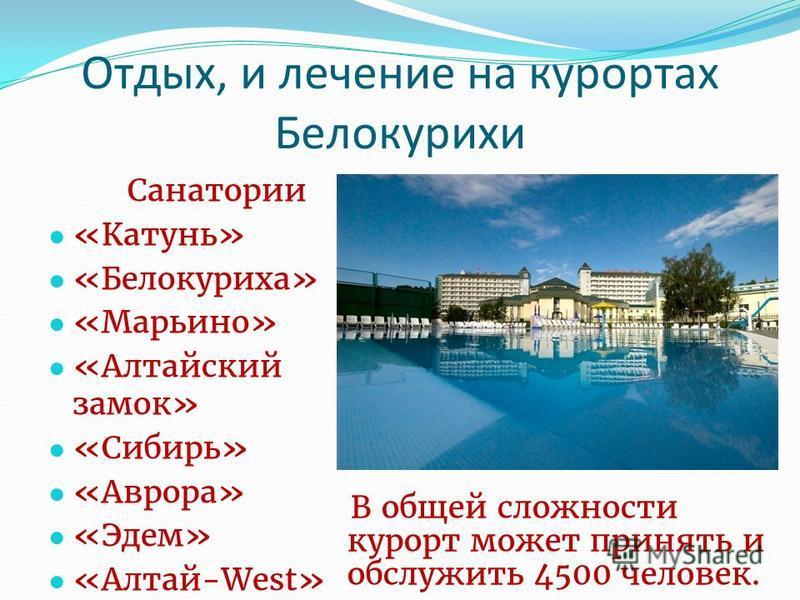 Отдых, и лечение на курортах Белокурихи Санатории «Катунь» «Белокуриха» «Марьино» «Алтайский замок» «Сибирь» «Аврора» «Эдем» «Алтай-West» В общей сложности курорт может принять и обслужить 4500 человек.