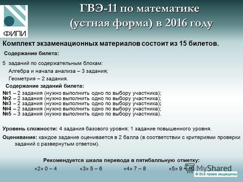 ГВЭ-11 по математике (устная форма) в 2016 году Комплект экзаменационных материалов состоит из 15 билетов. Содержание билета: 5 заданий по содержательным блокам: Алгебра и начала анализа – 3 задания; Геометрия – 2 задания. Содержание заданий билета:
