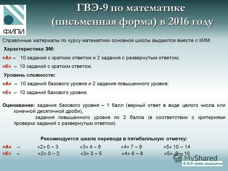 ГВЭ-9 по математике (письменная форма) в 2016 году Справочные материалы по курсу математики основной школы выдаются вместе с КИМ. Характеристика ЭМ: «А» – 10 заданий с кратким ответом и 2 задания с развернутым ответом; «К» – 10 заданий с кратким отве