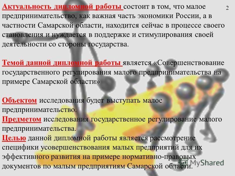 Актуальность дипломной работы состоит в том, что малое предпринимательство, как важная часть экономики России, а в частности Самарской области, находится сейчас в процессе своего становления и нуждается в поддержке и стимулирования своей деятельности