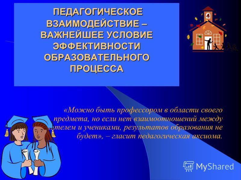 ПЕДАГОГИЧЕСКОЕ ВЗАИМОДЕЙСТВИЕ – ВАЖНЕЙШЕЕ УСЛОВИЕ ЭФФЕКТИВНОСТИ ОБРАЗОВАТЕЛЬНОГО ПРОЦЕССА ПЕДАГОГИЧЕСКОЕ ВЗАИМОДЕЙСТВИЕ – ВАЖНЕЙШЕЕ УСЛОВИЕ ЭФФЕКТИВНОСТИ ОБРАЗОВАТЕЛЬНОГО ПРОЦЕССА «Можно быть профессором в области своего предмета, но если нет взаимоо