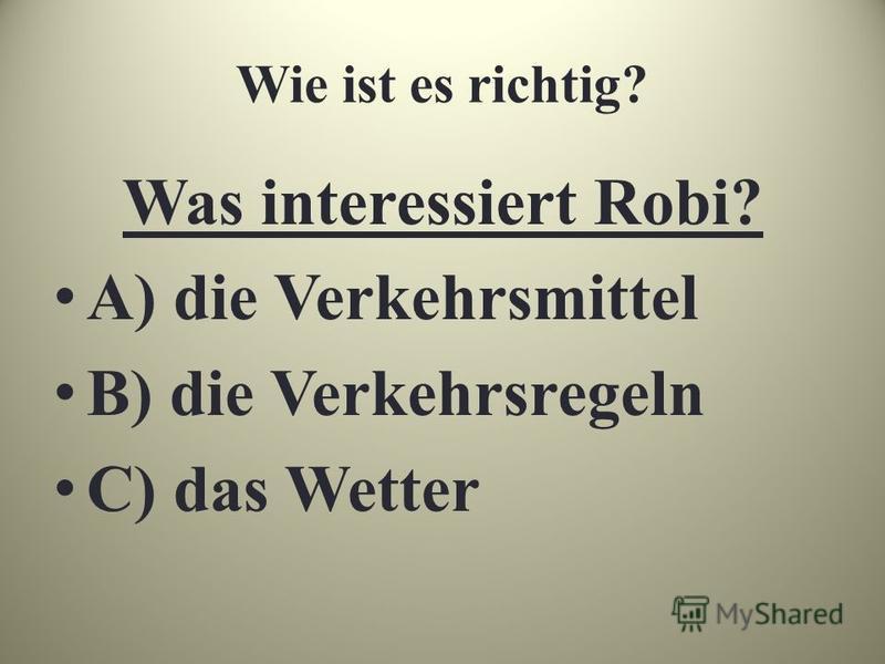 Wie ist es richtig? Was interessiert Robi? A) die Verkehrsmittel B) die Verkehrsregeln C) das Wetter