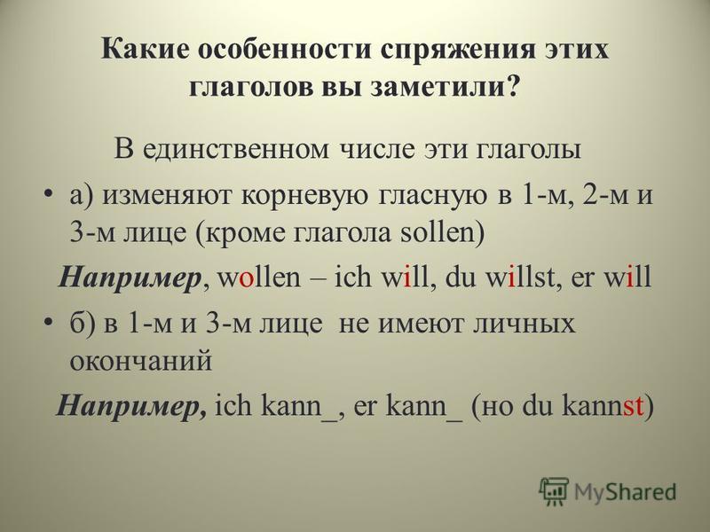 Какие особенности спряжения этих глаголов вы заметили? В единственном числе эти глаголы а) изменяют корневую гласную в 1-м, 2-м и 3-м лице (кроме глагола sollen) Например, wollen – ich will, du willst, er will б) в 1-м и 3-м лице не имеют личных окон
