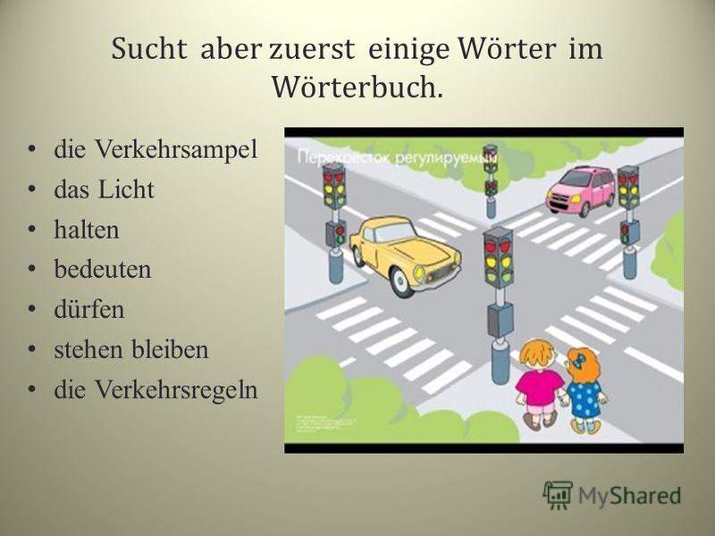 Sucht aber zuerst einige Wörter im Wörterbuch. die Verkehrsampel das Licht halten bedeuten dürfen stehen bleiben die Verkehrsregeln