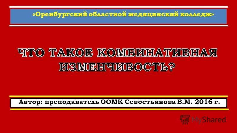 «Оренбургский областной медицинский колледж» Автор: преподаватель ООМК Севостьянова В.М. 2016 г.