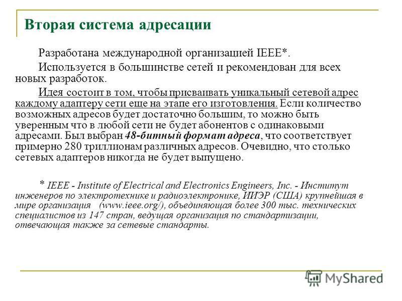Вторая система адресации Разработана международной организацией IEEE*. Используется в большинстве сетей и рекомендован для всех новых разработок. Идея состоит в том, чтобы присваивать уникальный сетевой адрес каждому адаптеру сети еще на этапе его из