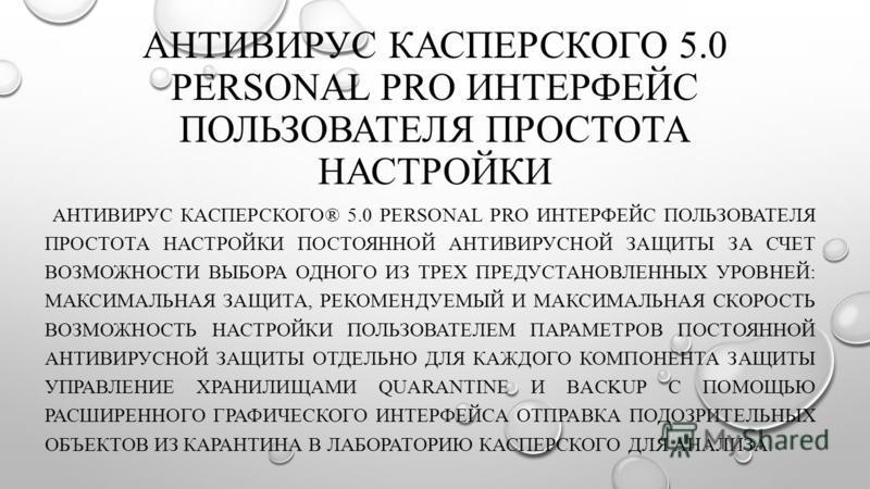 АНТИВИРУС КАСПЕРСКОГО 5.0 PERSONAL PRO ИНТЕРФЕЙС ПОЛЬЗОВАТЕЛЯ ПРОСТОТА НАСТРОЙКИ АНТИВИРУС КАСПЕРСКОГО® 5.0 PERSONAL PRO ИНТЕРФЕЙС ПОЛЬЗОВАТЕЛЯ ПРОСТОТА НАСТРОЙКИ ПОСТОЯННОЙ АНТИВИРУСНОЙ ЗАЩИТЫ ЗА СЧЕТ ВОЗМОЖНОСТИ ВЫБОРА ОДНОГО ИЗ ТРЕХ ПРЕДУСТАНОВЛЕН